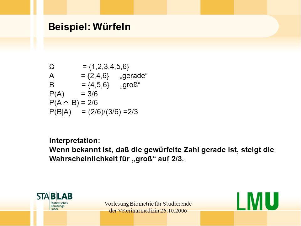 Vorlesung Biometrie für Studierende der Veterinärmedizin 26.10.2006 Beispiel: Würfeln = {1,2,3,4,5,6} A = {2,4,6} gerade B = {4,5,6} groß P(A) = 3/6 P