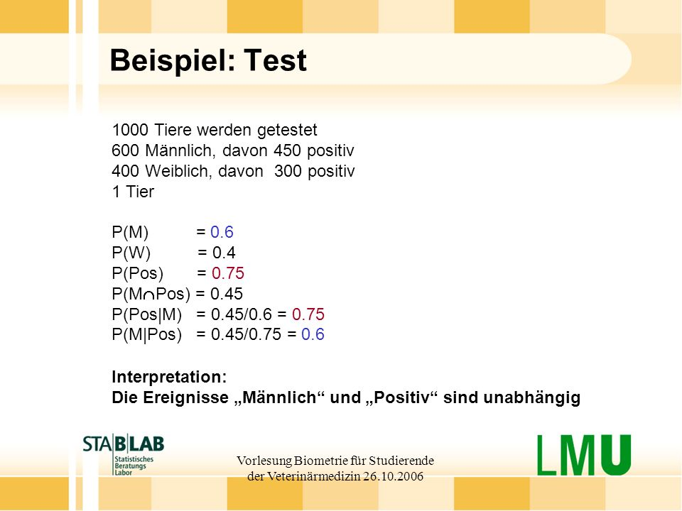 Vorlesung Biometrie für Studierende der Veterinärmedizin 26.10.2006 Beispiel: Test 1000 Tiere werden getestet 600 Männlich, davon 450 positiv 400 Weib