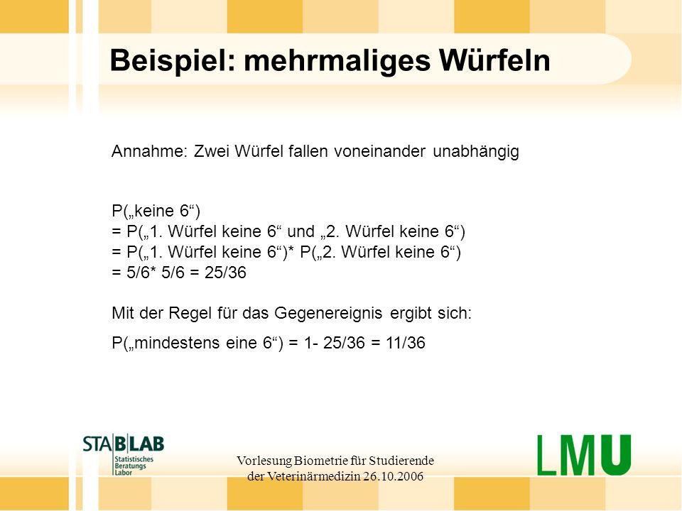 Vorlesung Biometrie für Studierende der Veterinärmedizin 26.10.2006 Beispiel: mehrmaliges Würfeln Annahme: Zwei Würfel fallen voneinander unabhängig P