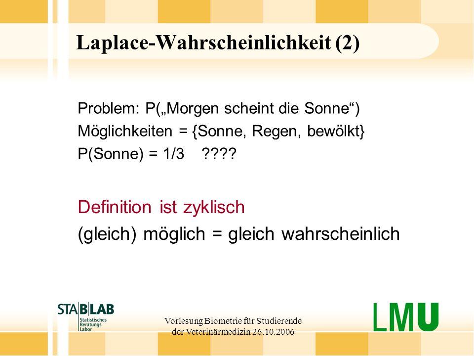 Vorlesung Biometrie für Studierende der Veterinärmedizin 26.10.2006 Laplace-Wahrscheinlichkeit (2) Problem: P(Morgen scheint die Sonne) Möglichkeiten