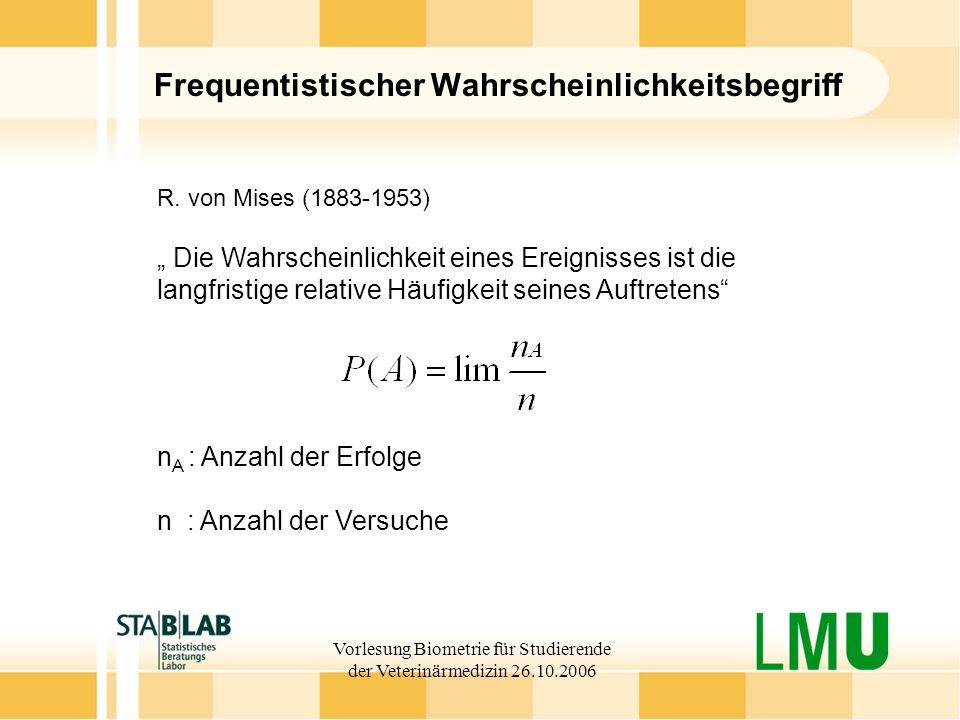 Vorlesung Biometrie für Studierende der Veterinärmedizin 26.10.2006 Frequentistischer Wahrscheinlichkeitsbegriff R. von Mises (1883-1953) Die Wahrsche