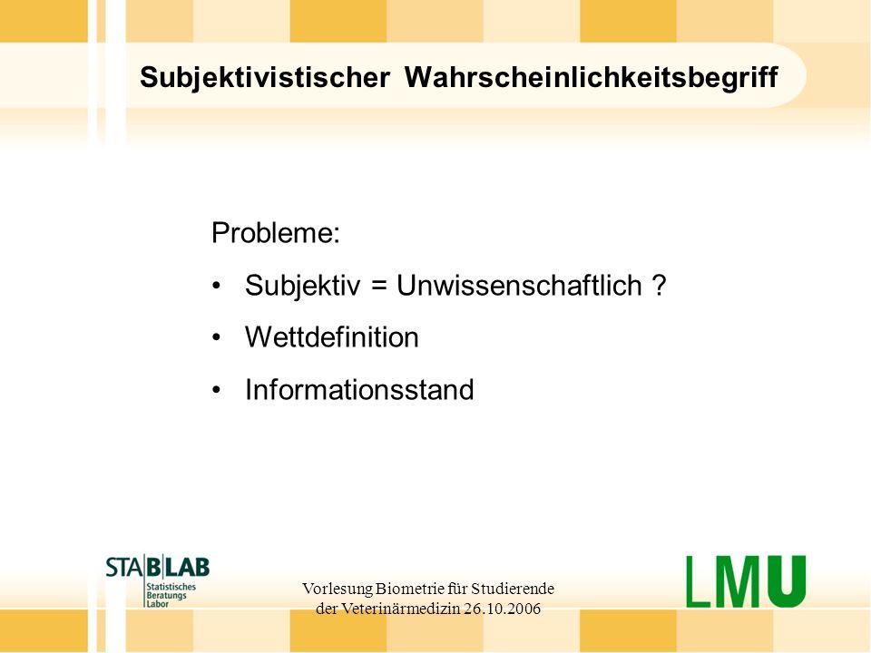 Vorlesung Biometrie für Studierende der Veterinärmedizin 26.10.2006 Subjektivistischer Wahrscheinlichkeitsbegriff Probleme: Subjektiv = Unwissenschaft