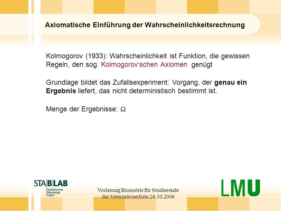Vorlesung Biometrie für Studierende der Veterinärmedizin 26.10.2006 Axiomatische Einführung der Wahrscheinlichkeitsrechnung Kolmogorov (1933): Wahrsch