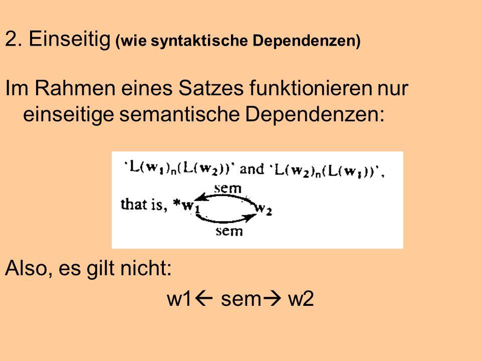 2. Einseitig (wie syntaktische Dependenzen) Im Rahmen eines Satzes funktionieren nur einseitige semantische Dependenzen: Also, es gilt nicht: w1 sem w