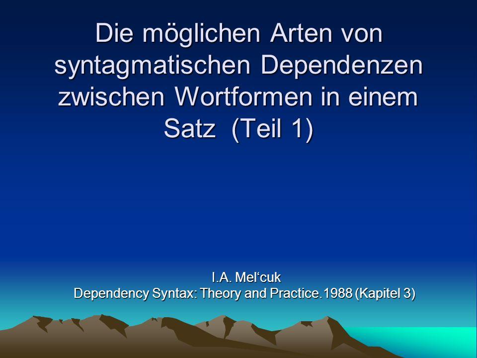 Die möglichen Arten von syntagmatischen Dependenzen zwischen Wortformen in einem Satz (Teil 1) I.A. Melcuk Dependency Syntax: Theory and Practice.1988