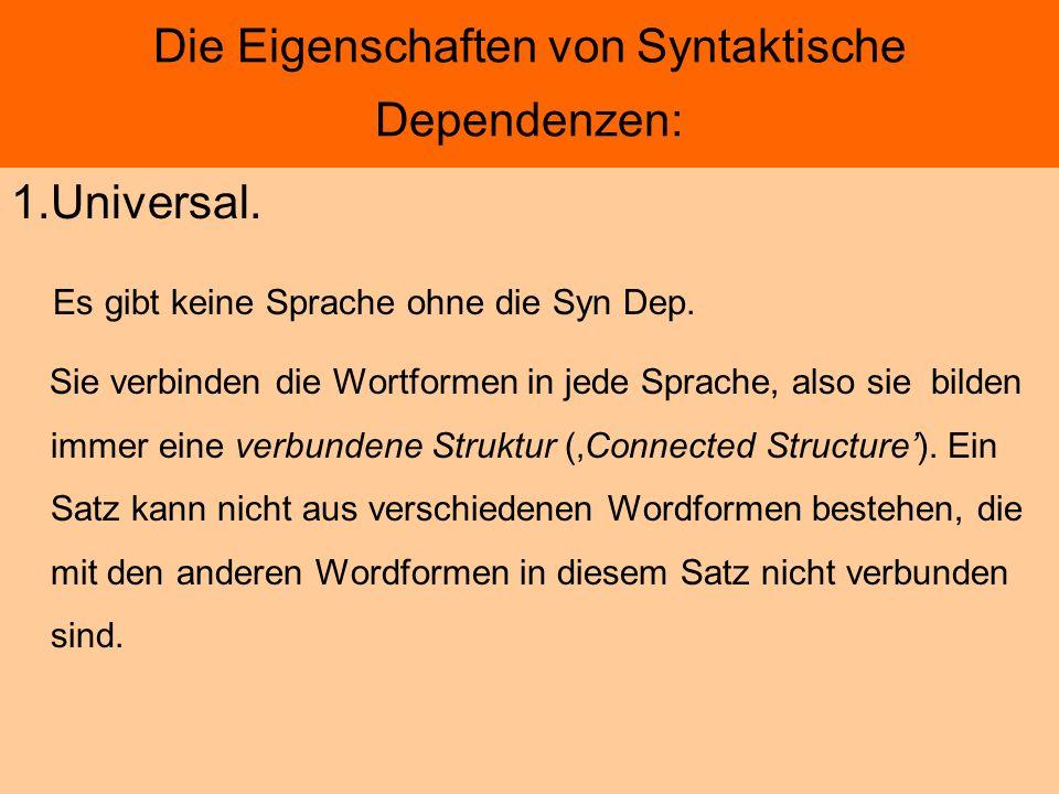 Die Eigenschaften von Syntaktische Dependenzen: 1.Universal. Es gibt keine Sprache ohne die Syn Dep. Sie verbinden die Wortformen in jede Sprache, als