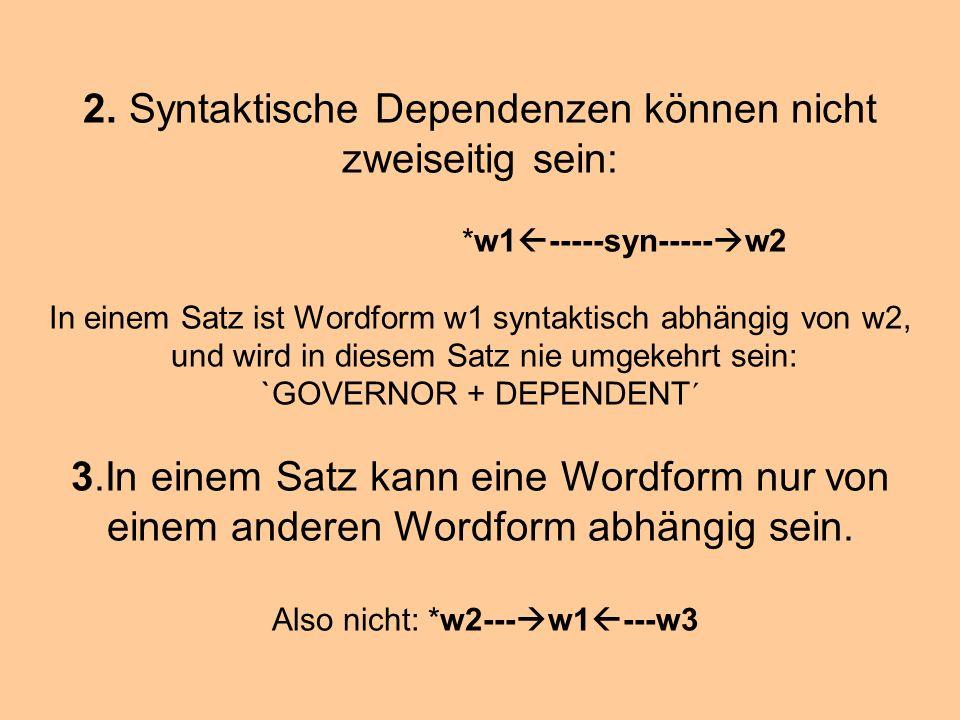 2. Syntaktische Dependenzen können nicht zweiseitig sein: *w1 -----syn----- w2 In einem Satz ist Wordform w1 syntaktisch abhängig von w2, und wird in