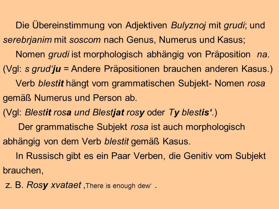 Die Übereinstimmung von Adjektiven Bulyznoj mit grudi; und serebrjanim mit soscom nach Genus, Numerus und Kasus; Nomen grudi ist morphologisch abhängi