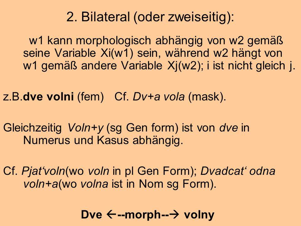 2. Bilateral (oder zweiseitig): w1 kann morphologisch abhängig von w2 gemäß seine Variable Xi(w1) sein, während w2 hängt von w1 gemäß andere Variable