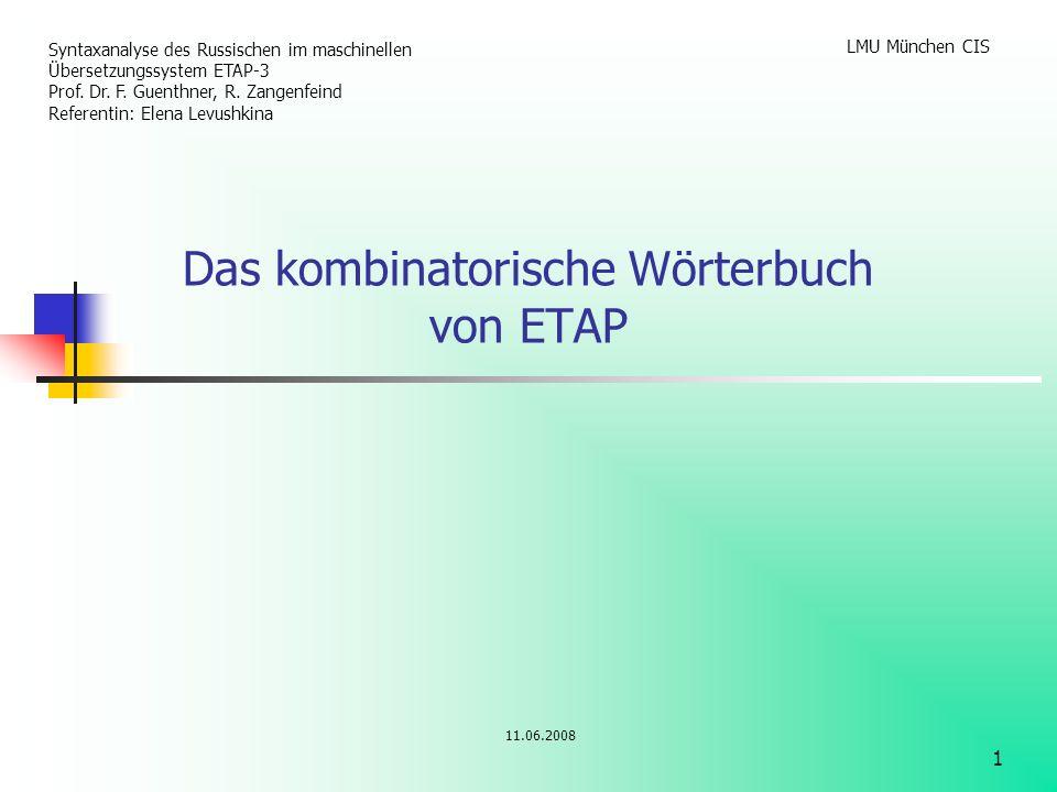 1 Das kombinatorische Wörterbuch von ETAP 11.06.2008 Syntaxanalyse des Russischen im maschinellen Übersetzungssystem ETAP-3 Prof. Dr. F. Guenthner, R.