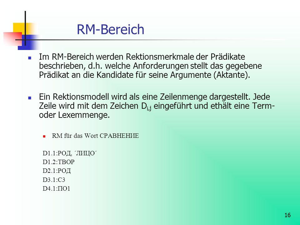 16 RM-Bereich Im RM-Bereich werden Rektionsmerkmale der Prädikate beschrieben, d.h. welche Anforderungen stellt das gegebene Prädikat an die Kandidate