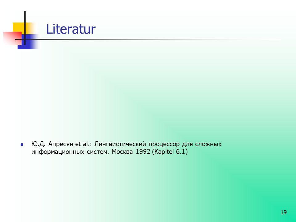 19 Literatur Ю.Д. Апресян et al.: Лингвистический процессор для сложных информационных систем. Москва 1992 (Kapitel 6.1)