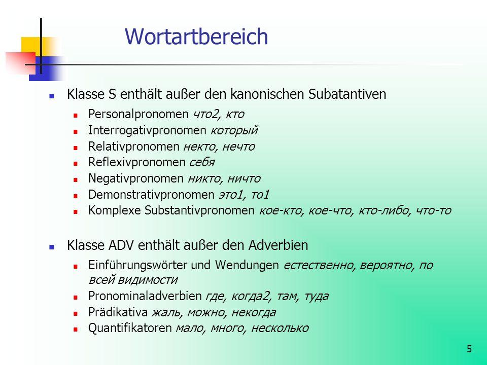 5 Wortartbereich Klasse S enthält außer den kanonischen Subatantiven Personalpronomen что2, кто Interrogativpronomen который Relativpronomen некто, не