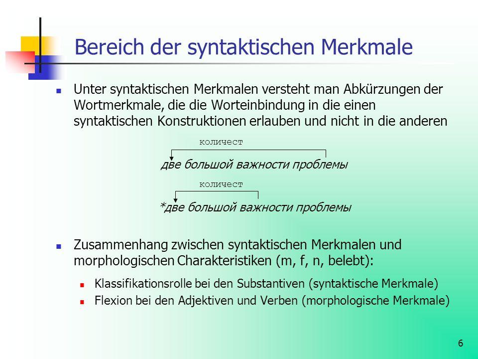 6 Bereich der syntaktischen Merkmale Unter syntaktischen Merkmalen versteht man Abkürzungen der Wortmerkmale, die die Worteinbindung in die einen synt