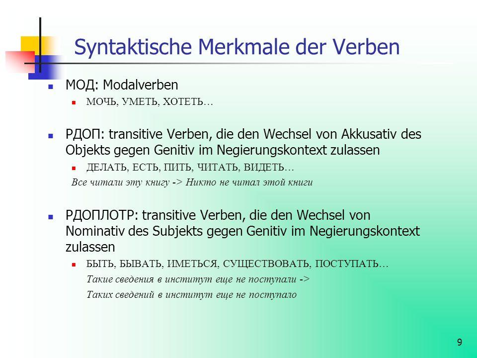 9 Syntaktische Merkmale der Verben МОД: Modalverben МОЧЬ, УМЕТЬ, ХОТЕТЬ… РДОП: transitive Verben, die den Wechsel von Akkusativ des Objekts gegen Geni