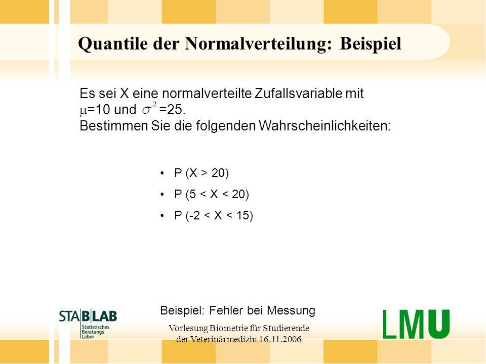 Vorlesung Biometrie für Studierende der Veterinärmedizin 16.11.2006 Quantile der Normalverteilung: Beispiel Beispiel: Fehler bei Messung P (X > 20) P