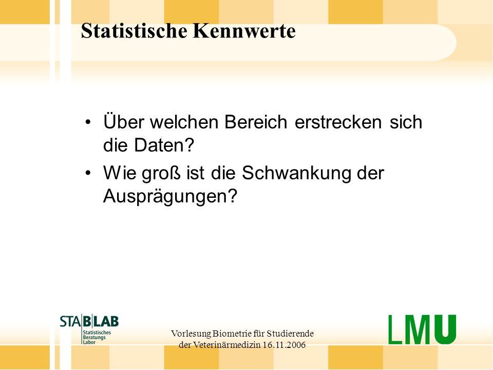 Vorlesung Biometrie für Studierende der Veterinärmedizin 16.11.2006 Statistische Kennwerte Über welchen Bereich erstrecken sich die Daten? Wie groß is