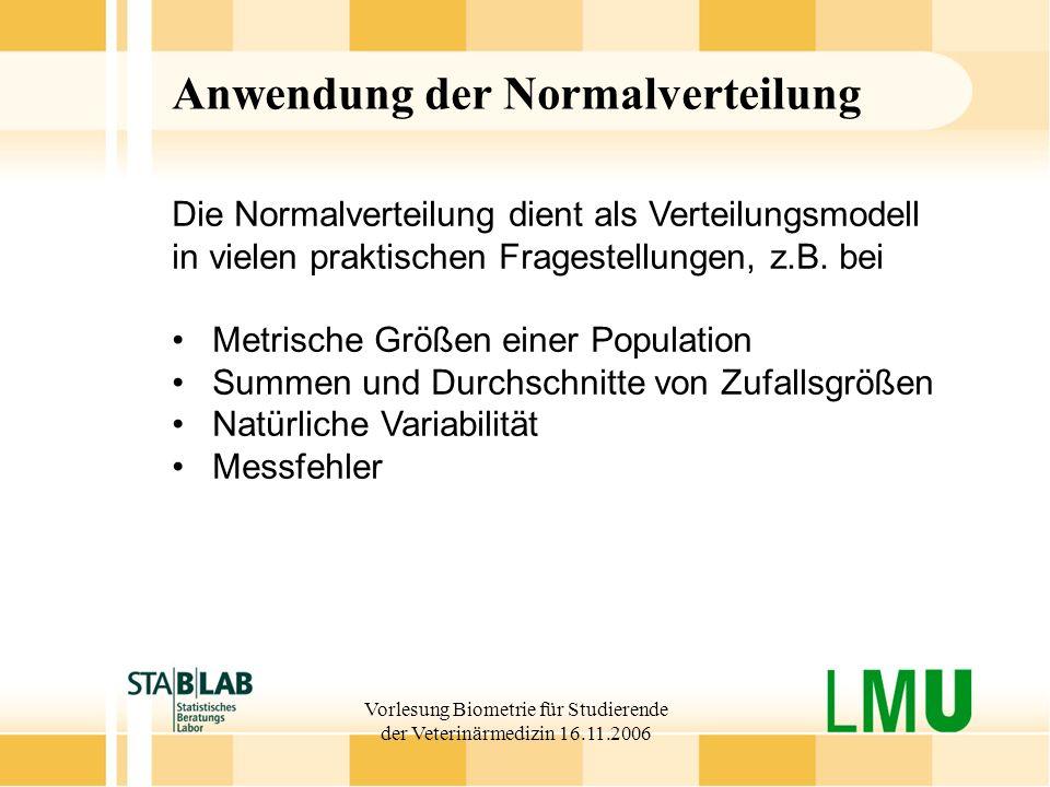 Vorlesung Biometrie für Studierende der Veterinärmedizin 16.11.2006 Anwendung der Normalverteilung Die Normalverteilung dient als Verteilungsmodell in