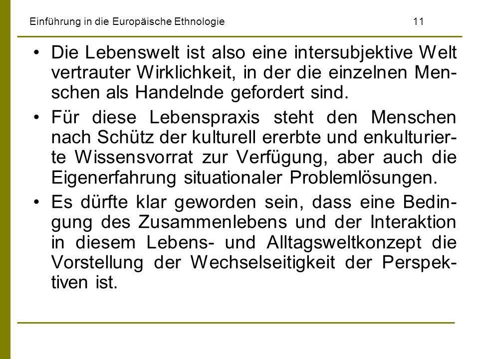 Einführung in die Europäische Ethnologie11 Die Lebenswelt ist also eine intersubjektive Welt vertrauter Wirklichkeit, in der die einzelnen Men- schen
