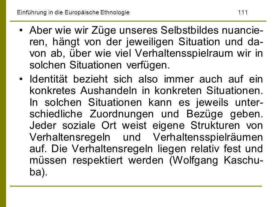 Einführung in die Europäische Ethnologie111 Aber wie wir Züge unseres Selbstbildes nuancie- ren, hängt von der jeweiligen Situation und da- von ab, üb