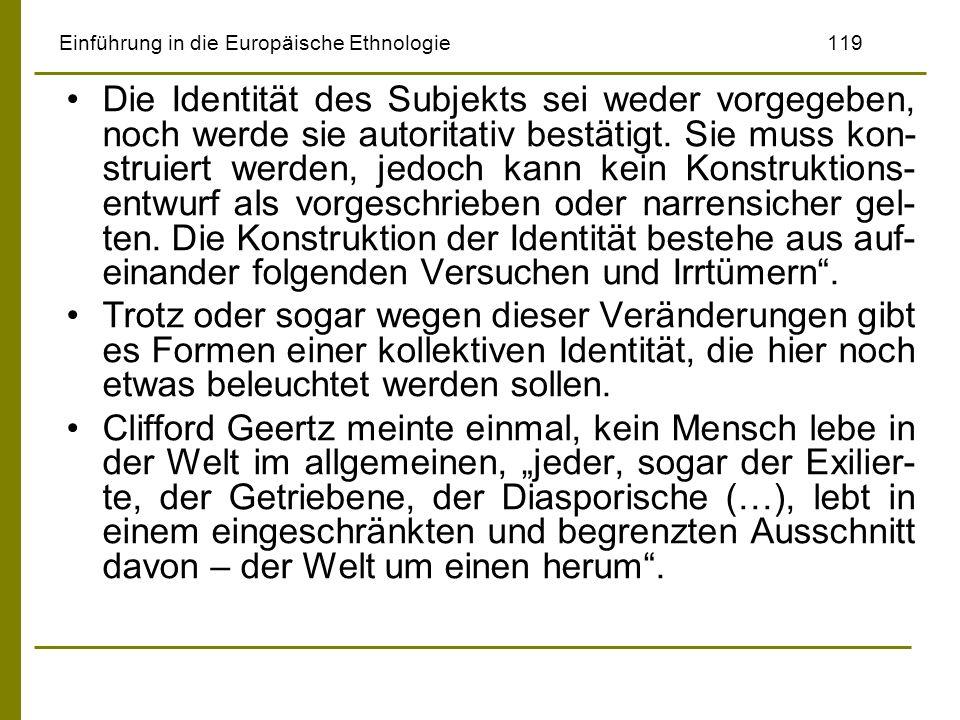 Einführung in die Europäische Ethnologie119 Die Identität des Subjekts sei weder vorgegeben, noch werde sie autoritativ bestätigt. Sie muss kon- strui