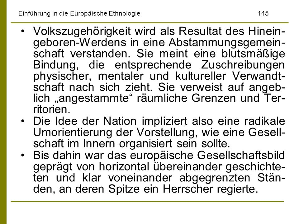 Einführung in die Europäische Ethnologie145 Volkszugehörigkeit wird als Resultat des Hinein- geboren-Werdens in eine Abstammungsgemein- schaft verstan
