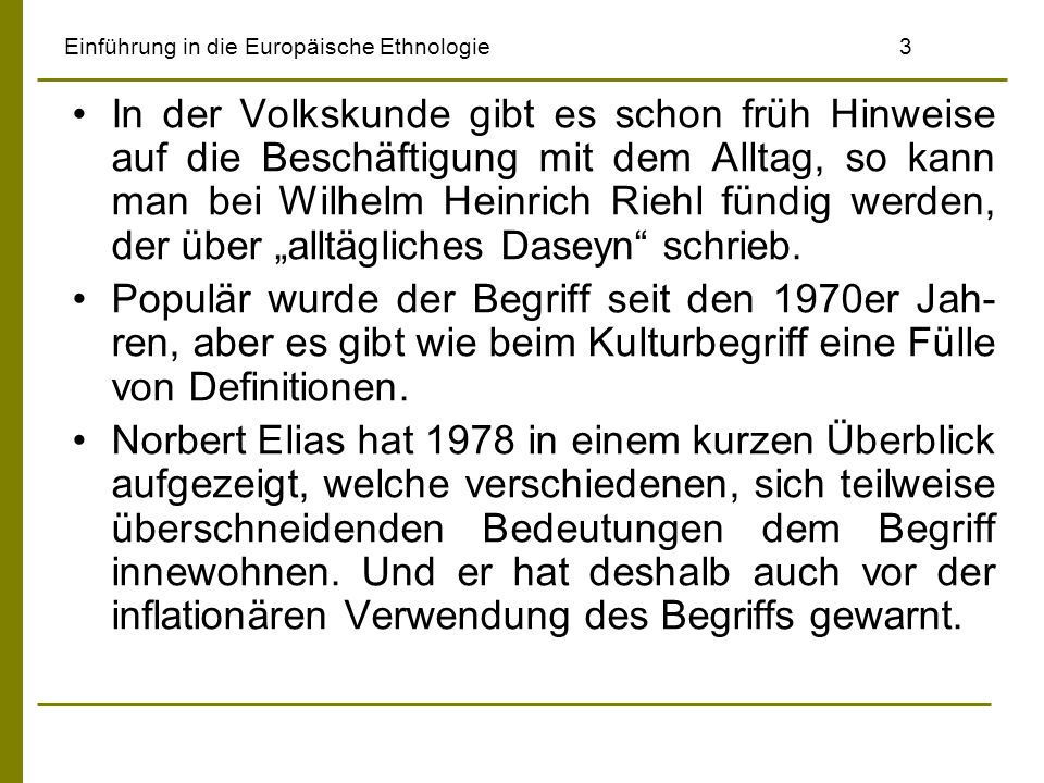 Einführung in die Europäische Ethnologie4 Alltag unterscheidet sich nach Elias Definition vom Festtag, es umfasst den Familienalltag und die private Sphäre ebenso wie den öffentlichen Erwerbsarbeitsalltag.