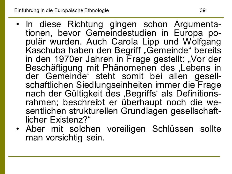 Einführung in die Europäische Ethnologie39 In diese Richtung gingen schon Argumenta- tionen, bevor Gemeindestudien in Europa po- pulär wurden. Auch Ca