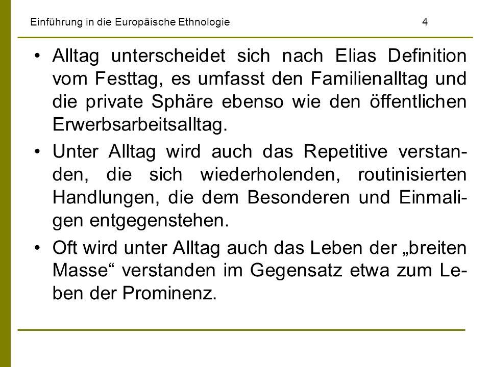 Einführung in die Europäische Ethnologie4 Alltag unterscheidet sich nach Elias Definition vom Festtag, es umfasst den Familienalltag und die private S
