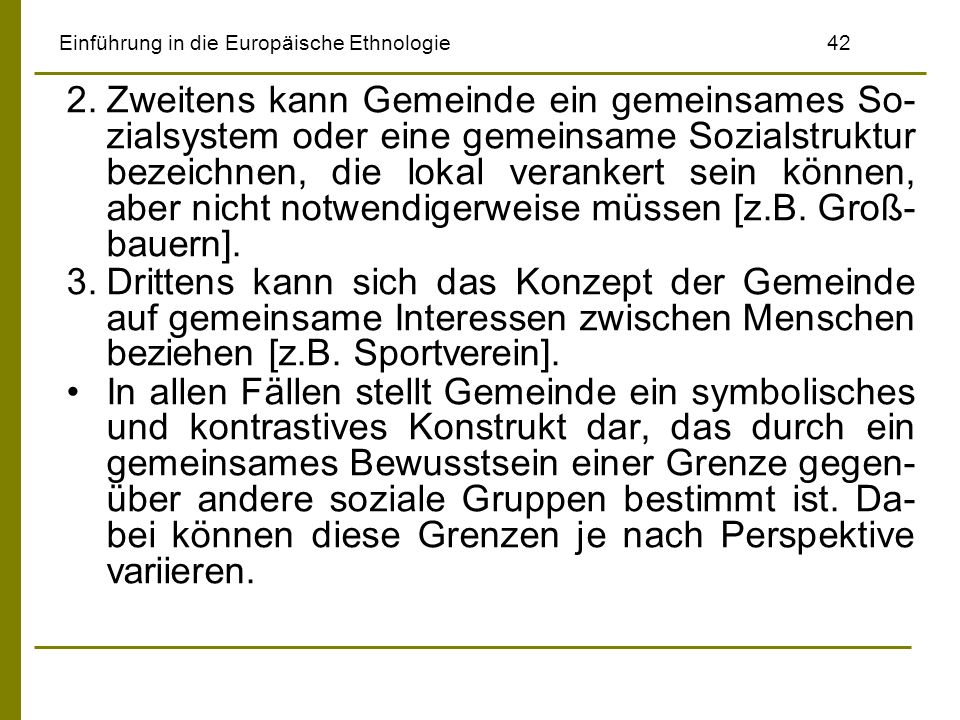 Einführung in die Europäische Ethnologie42 2.Zweitens kann Gemeinde ein gemeinsames So- zialsystem oder eine gemeinsame Sozialstruktur bezeichnen, die