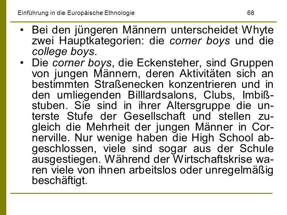 Einführung in die Europäische Ethnologie68 Bei den jüngeren Männern unterscheidet Whyte zwei Hauptkategorien: die corner boys und die college boys. Di