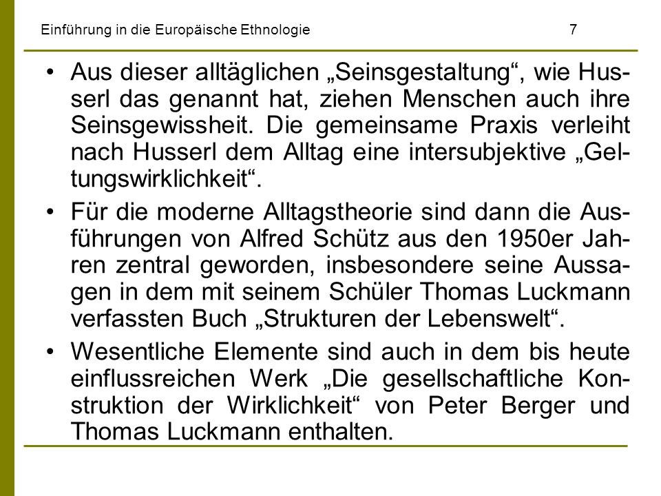 Einführung in die Europäische Ethnologie8 Schütz meinte, die alltägliche Lebenswelt sei je- ner Wirklichkeitsbereich, an dem der Mensch in unausweichlicher, regelmäßiger Wiederkehr teil- nimmt.