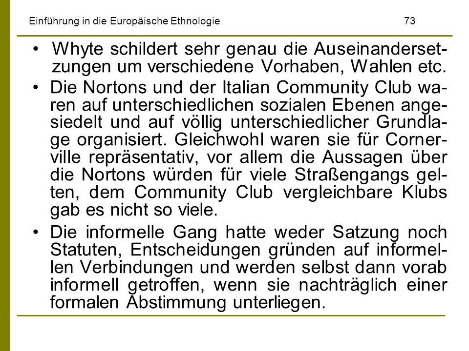 Einführung in die Europäische Ethnologie73 Whyte schildert sehr genau die Auseinanderset- zungen um verschiedene Vorhaben, Wahlen etc. Die Nortons und