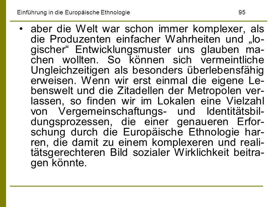 Einführung in die Europäische Ethnologie95 aber die Welt war schon immer komplexer, als die Produzenten einfacher Wahrheiten und lo- gischer Entwicklu