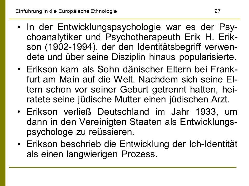 Einführung in die Europäische Ethnologie97 In der Entwicklungspsychologie war es der Psy- choanalytiker und Psychotherapeuth Erik H. Erik- son (1902-1