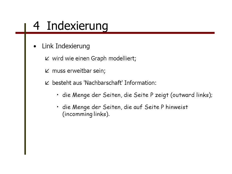 Link Indexierung åwird wie einen Graph modelliert; åmuss erweitbar sein; åbesteht aus Nachbarschaft Information: die Menge der Seiten, die Seite P zeigt (outward links); die Menge der Seiten, die auf Seite P hinweist (incomming links).