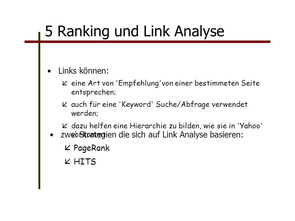 5 Ranking und Link Analyse Links können: eine Art von Empfehlung von einer bestimmeten Seite entsprechen; auch für eine Keyword Suche/Abfrage verwendet werden; dazu helfen eine Hierarchie zu bilden, wie sie in Yahoo vorkommt.