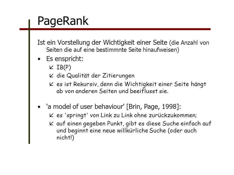 PageRank Ist ein Vorstellung der Wichtigkeit einer Seite (die Anzahl von Seiten die auf eine bestimmnte Seite hinaufweisen) Es enspricht: IB(P) die Qualität der Zitierungen es ist Rekursiv, denn die Wichtigkeit einer Seite hängt ab von anderen Seiten und beeiflusst sie.