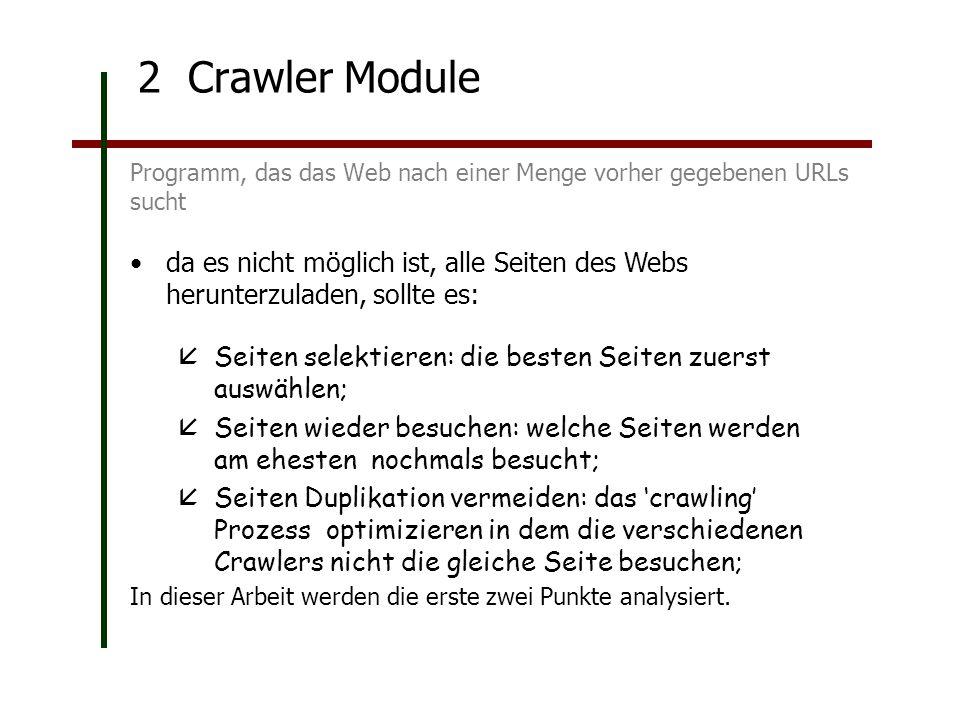 2 Crawler Module Programm, das das Web nach einer Menge vorher gegebenen URLs sucht da es nicht möglich ist, alle Seiten des Webs herunterzuladen, sollte es: Seiten selektieren: die besten Seiten zuerst auswählen; Seiten wieder besuchen: welche Seiten werden am ehesten nochmals besucht; Seiten Duplikation vermeiden: das crawling Prozess optimizieren in dem die verschiedenen Crawlers nicht die gleiche Seite besuchen; In dieser Arbeit werden die erste zwei Punkte analysiert.