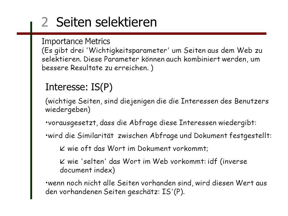 2 Seiten selektieren Interesse: IS(P) (wichtige Seiten, sind diejenigen die die Interessen des Benutzers wiedergeben) vorausgesetzt, dass die Abfrage diese Interessen wiedergibt: wird die Similarität zwischen Abfrage und Dokument festgestellt: wie oft das Wort im Dokument vorkommt; wie selten das Wort im Web vorkommt: idf (inverse document index) wenn noch nicht alle Seiten vorhanden sind, wird diesen Wert aus den vorhandenen Seiten geschätz: IS (P).