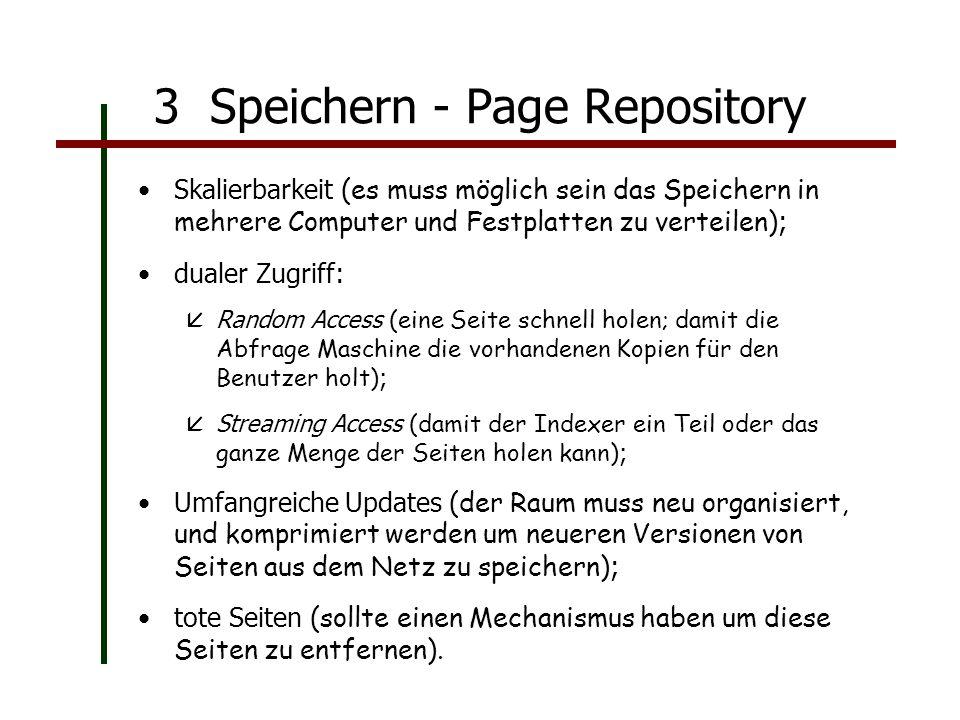 3 Speichern - Page Repository Skalierbarkeit (es muss möglich sein das Speichern in mehrere Computer und Festplatten zu verteilen) ; dualer Zugriff: Random Access (eine Seite schnell holen; damit die Abfrage Maschine die vorhandenen Kopien für den Benutzer holt) ; Streaming Access (damit der Indexer ein Teil oder das ganze Menge der Seiten holen kann) ; Umfangreiche Updates (der Raum muss neu organisiert, und komprimiert werden um neueren Versionen von Seiten aus dem Netz zu speichern) ; tote Seiten (sollte einen Mechanismus haben um diese Seiten zu entfernen).
