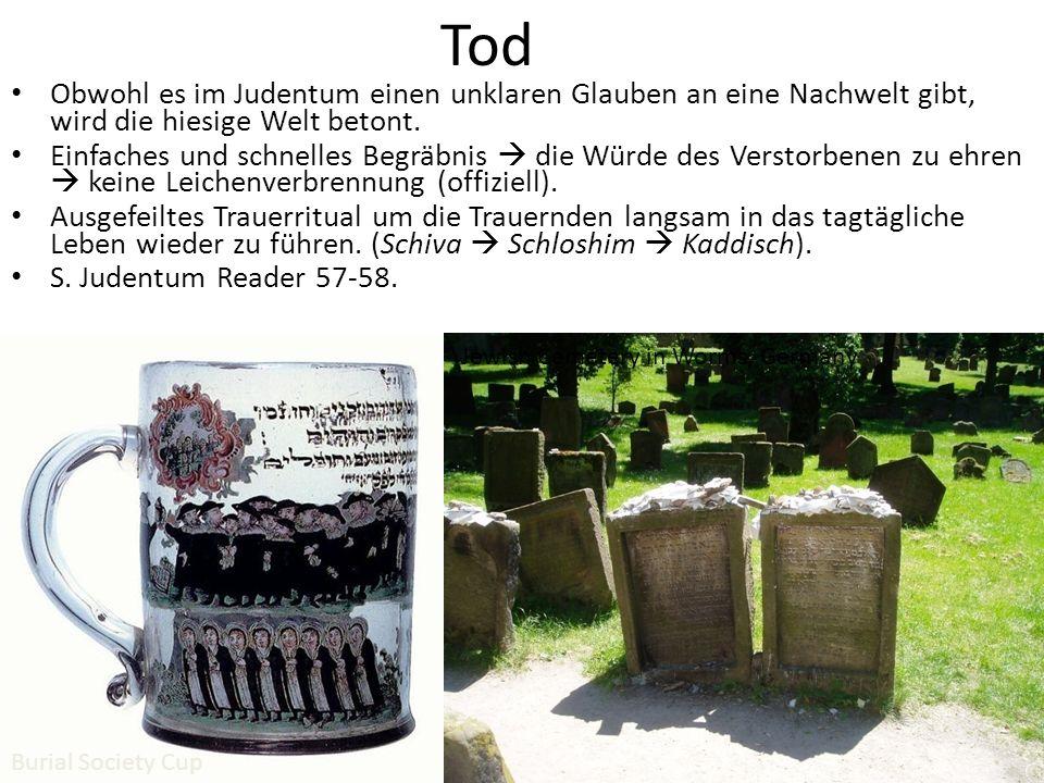 Tod Obwohl es im Judentum einen unklaren Glauben an eine Nachwelt gibt, wird die hiesige Welt betont. Einfaches und schnelles Begräbnis die Würde des
