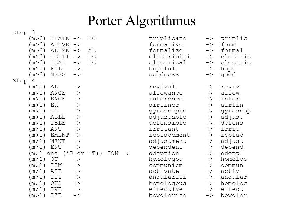 Porter Algorithmus Step 3 (m>0) ICATE -> IC triplicate -> triplic (m>0) ATIVE -> formative -> form (m>0) ALIZE -> AL formalize -> formal (m>0) ICITI -