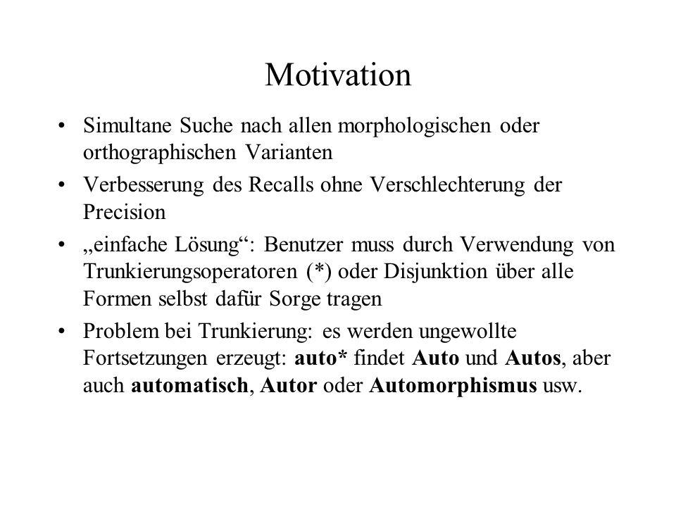 Motivation Simultane Suche nach allen morphologischen oder orthographischen Varianten Verbesserung des Recalls ohne Verschlechterung der Precision ein