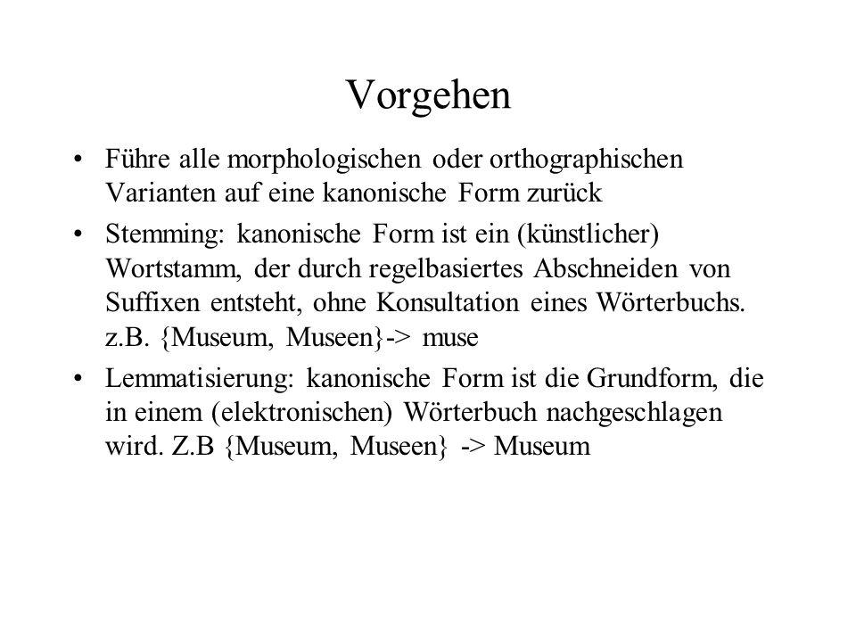 Vorgehen Führe alle morphologischen oder orthographischen Varianten auf eine kanonische Form zurück Stemming: kanonische Form ist ein (künstlicher) Wo