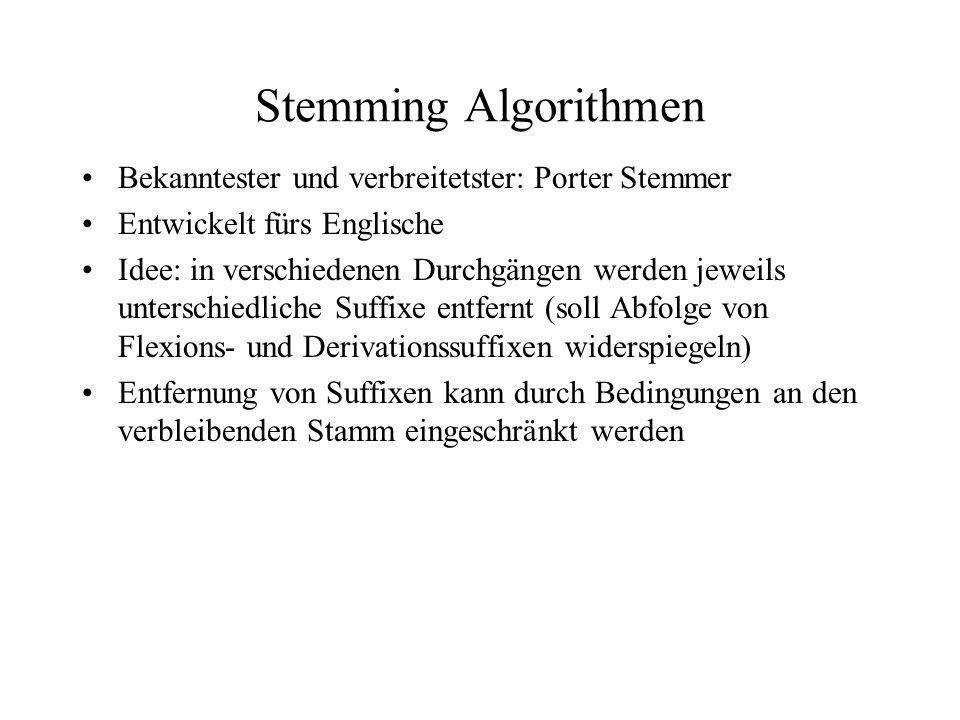 Porter Stemmer Jedes Wort hat die Form C?(VC){m}V?, C ist beliebige Folge von Konsonanten, V beliebige Folge von Vokalen, 0<=m Jede Regel hat die Form: (condition) S1 -> S2 Mögliche Conditions: m > n, *S (Stamm endet mit s), *v* (Stamm enthält Vokal), *d (Stamm endet mit Doppelkonsonant), *o (Stamm endet mit cvc) S1 ist ein Suffix des Worts, S2 kann entweder leer sein oder ein neues Suffix sein