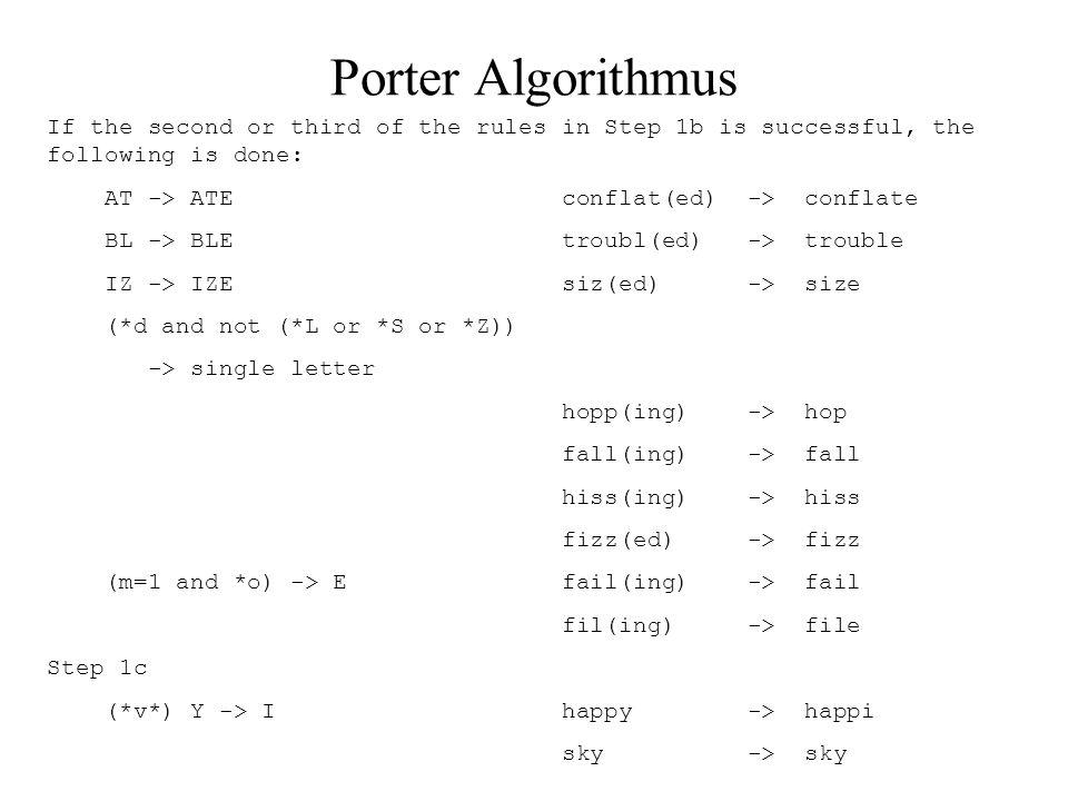Porter Algorithmus Step 2 (m>0) ATIONAL -> ATE relational -> relate (m>0) TIONAL -> TION conditional -> condition rational -> rational (m>0) ENCI -> ENCE valenci -> valence (m>0) ANCI -> ANCE hesitanci -> hesitance (m>0) IZER -> IZE digitizer -> digitize (m>0) ABLI -> ABLE conformabli -> conformable (m>0) ALLI -> AL radicalli -> radical (m>0) ENTLI -> ENT differentli -> different (m>0) ELI -> E vileli - > vile (m>0) OUSLI -> OUS analogousli -> analogous (m>0) IZATION -> IZE vietnamization -> vietnamize (m>0) ATION -> ATE predication -> predicate (m>0) ATOR -> ATE operator -> operate (m>0) ALISM -> AL feudalism -> feudal (m>0) IVENESS -> IVE decisiveness -> decisive (m>0) FULNESS -> FUL hopefulness -> hopeful (m>0) OUSNESS -> OUS callousness -> callous (m>0) ALITI -> AL formaliti -> formal (m>0) IVITI -> IVE sensitiviti -> sensitive (m>0) BILITI -> BLE sensibiliti -> sensible