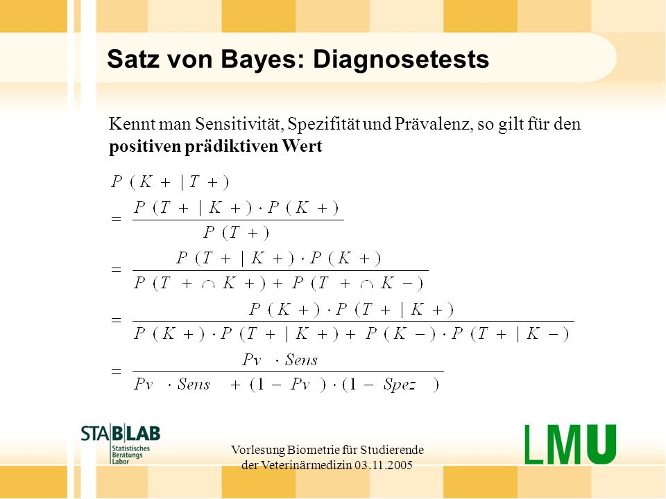 Vorlesung Biometrie für Studierende der Veterinärmedizin 03.11.2005 Satz von Bayes: Diagnosetests Kennt man Sensitivität, Spezifität und Prävalenz, so gilt für den positiven prädiktiven Wert