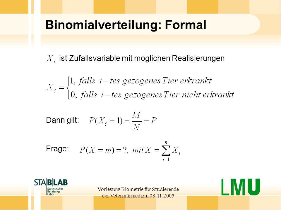 Vorlesung Biometrie für Studierende der Veterinärmedizin 03.11.2005 Binomialverteilung: Formal Frage: ist Zufallsvariable mit möglichen Realisierungen Dann gilt:
