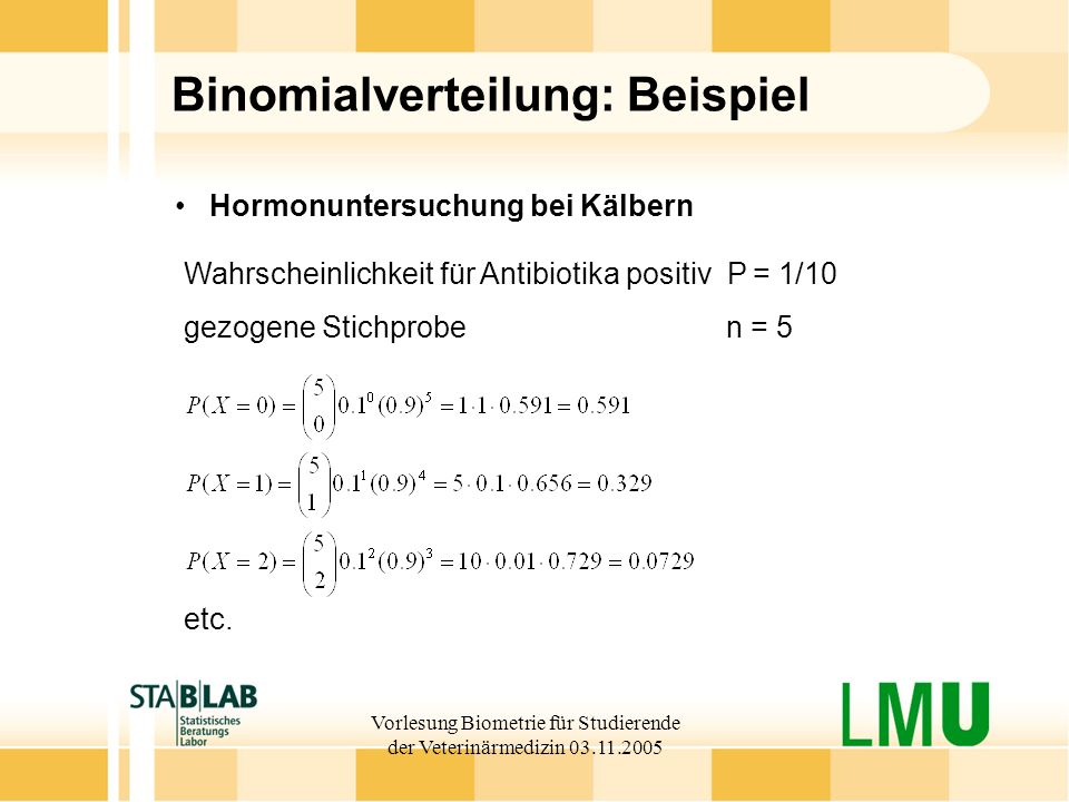 Vorlesung Biometrie für Studierende der Veterinärmedizin 03.11.2005 Binomialverteilung: Beispiel Wahrscheinlichkeit für Antibiotika positiv P = 1/10 gezogene Stichprobe n = 5 Hormonuntersuchung bei Kälbern etc.